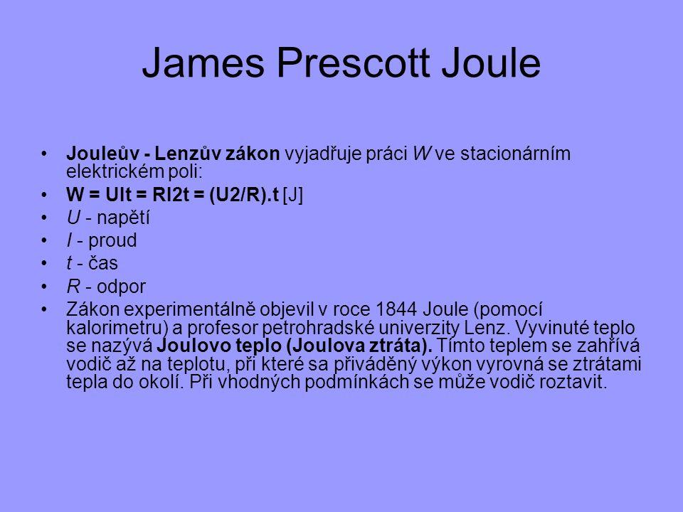 James Prescott Joule Jouleův - Lenzův zákon vyjadřuje práci W ve stacionárním elektrickém poli: W = UIt = RI2t = (U2/R).t [J]